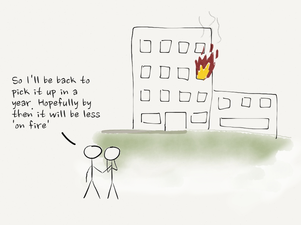 "Two stick figures looking on at a burning building one says to the other ""I'll be back to pick it up in a year. Hopefully by then it will be less 'on fire'"